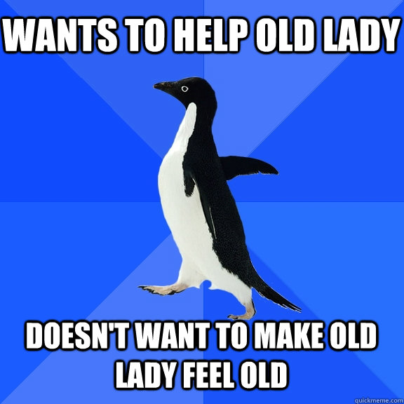 wants to help old lady doesnt want to make old lady feel ol - Socially Awkward Penguin