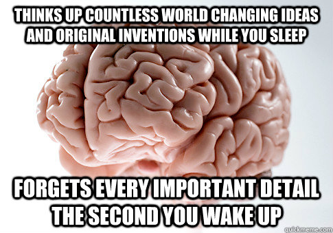 thinks up countless world changing ideas and original invent - Scumbag Brain