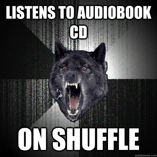 listens to audiobook cd on shuffle - Insanity Wolf