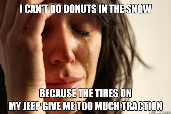 i cant do donuts in the snow because the tires on my jeep g - First World Problems