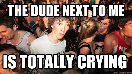 the dude next to me is totally crying - Sudden Clarity Clarence