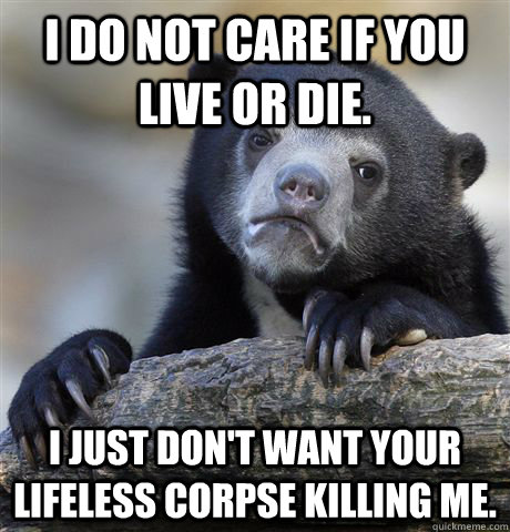 i do not care if you live or die i just dont want your lif - Confession Bear