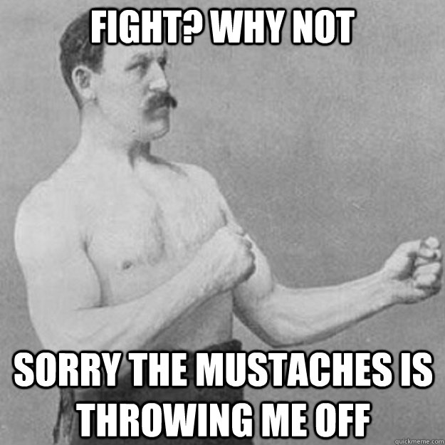 fight why not sorry the mustaches is throwing me off - overly manly man