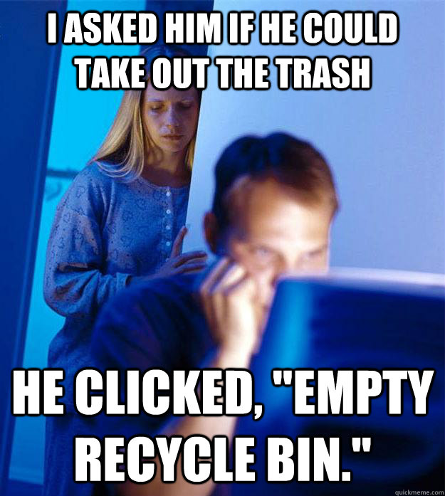i asked him if he could take out the trash he clicked empt - Redditors Wife
