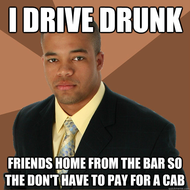 i drive drunk friends home from the bar so the dont have to - Successful Black Man