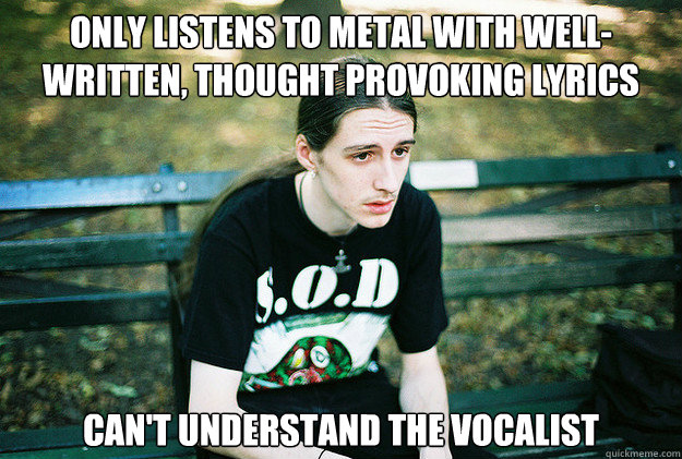 only listens to metal with wellwritten thought provoking l - First World Metal Problems