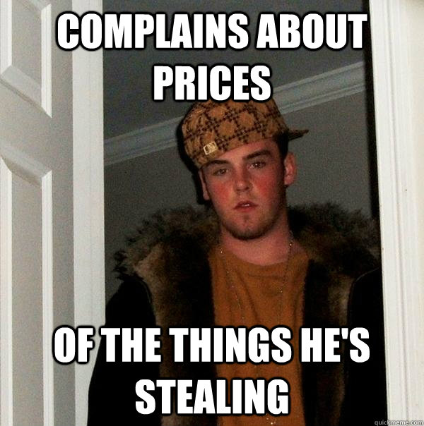 complains about prices of the things hes stealing - Scumbag Steve