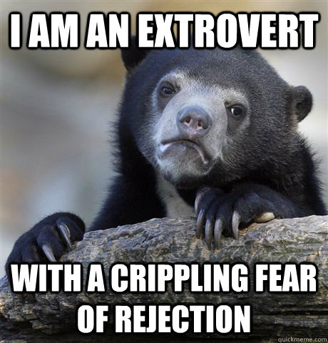 i am an extrovert with a crippling fear of rejection - Confession Bear