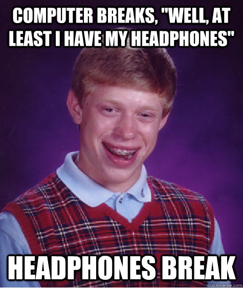 computer breaks well at least i have my headphones headp - Bad Luck Brian