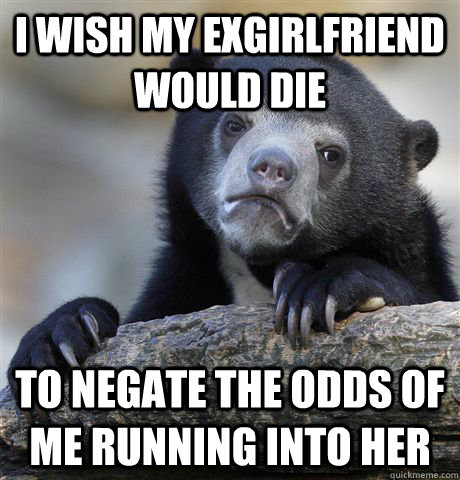 i wish my exgirlfriend would die to negate the odds of me ru - Confession Bear