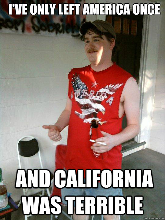 ive only left america once and california was terrible - Redneck Randal