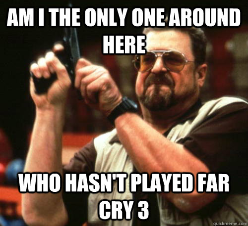 am i the only one around here who hasnt played far cry 3 - Am I The Only One Around Here