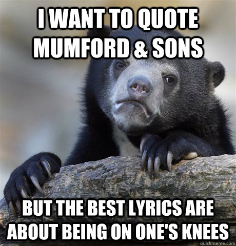 i want to quote mumford sons but the best lyrics are about - Confession Bear