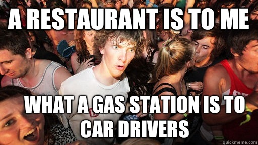 A restaurant is to me What a gas station is to car drivers - Sudden Clarity Clarence
