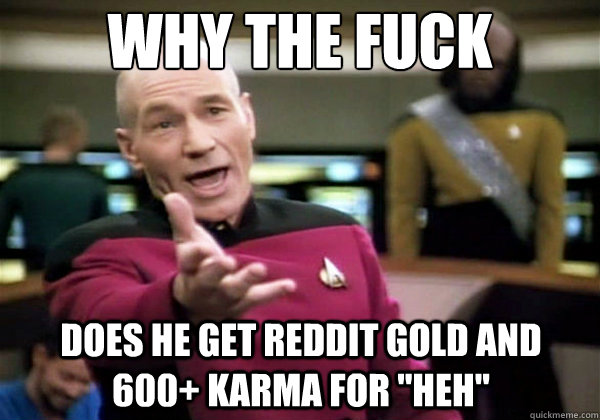why the fuck does he get reddit gold and 600 karma for heh - Why The Fuck Picard
