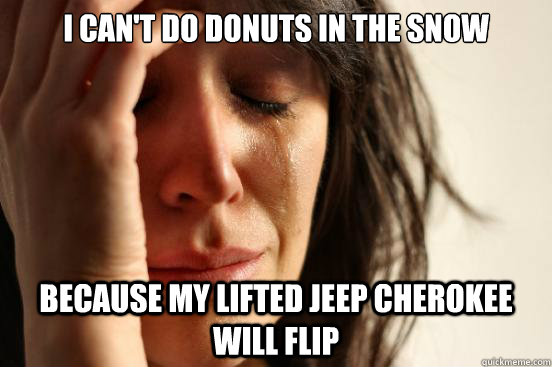 i cant do donuts in the snow because my lifted jeep cheroke - First World Problems