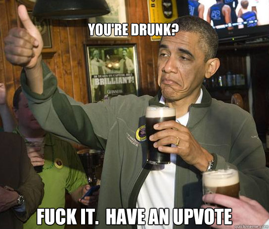 youre drunk fuck it have an upvote - Upvoting Obama