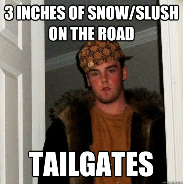 3 inches of snowslush on the road tailgates - Scumbag Steve