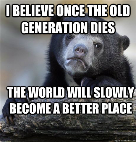i believe once the old generation dies the world will slowl - Confession Bear