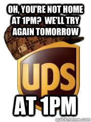 oh youre not home at 1pm well try again tomorrow at 1pm - Scumbag UPS