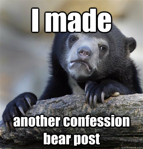 i made another confession bear post - Confession Bear