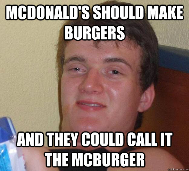 mcdonalds should make burgers and they could call it the mc - 10 Guy