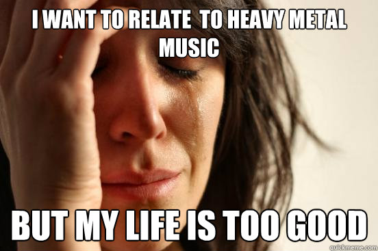 i want to relate to heavy metal music but my life is too go - First World Problems