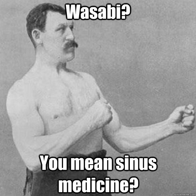 wasabi you mean sinus medicine - overly manly man