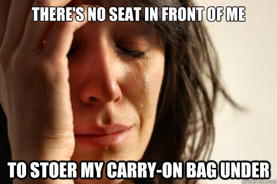 theres no seat in front of me to stoer my carryon bag unde - First World Problems