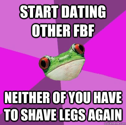 start dating other fbf neither of you have to shave legs aga - Foul Bachelorette Frog