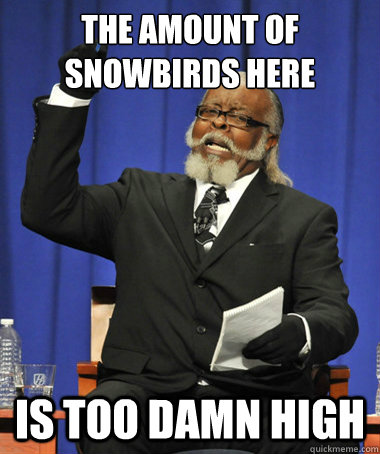 the amount of snowbirds here is too damn high - The Rent Is Too Damn High