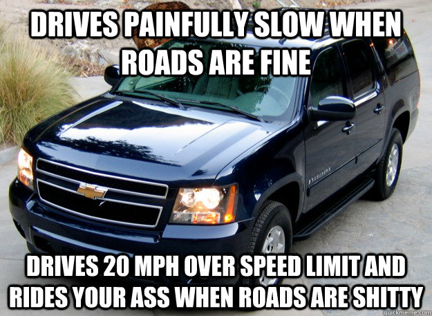 drives painfully slow when roads are fine drives 20 mph over - Scumbag SUV