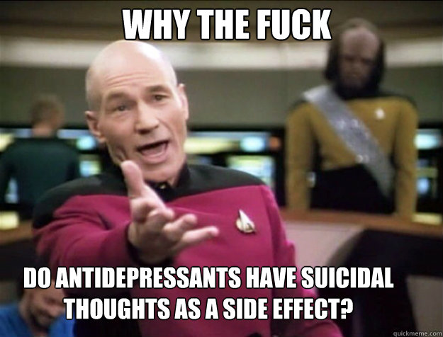 why the fuck do antidepressants have suicidal thoughts as a  - Piccard 2