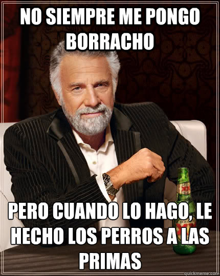no siempre me pongo borracho pero cuando lo hago le hecho l - The Most Interesting Man In The World