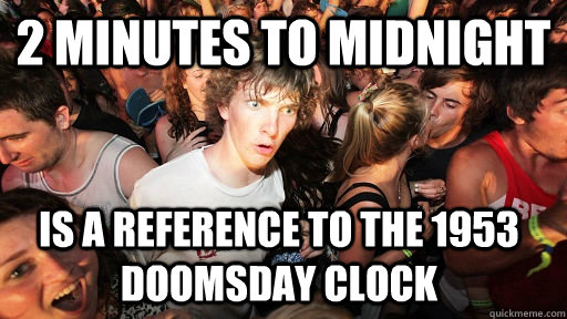 2 minutes to midnight is a reference to the 1953 doomsday cl - Sudden Clarity Clarence