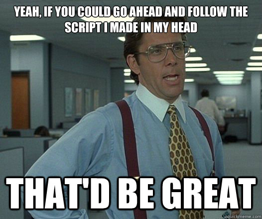 yeah if you could go ahead and follow the script i made in  - Lumbergh
