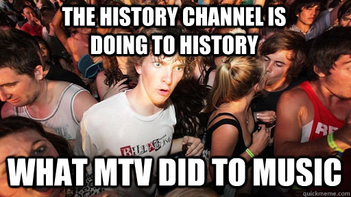 the history channel is doing to history what mtv did to musi - Sudden Clarity Clarence