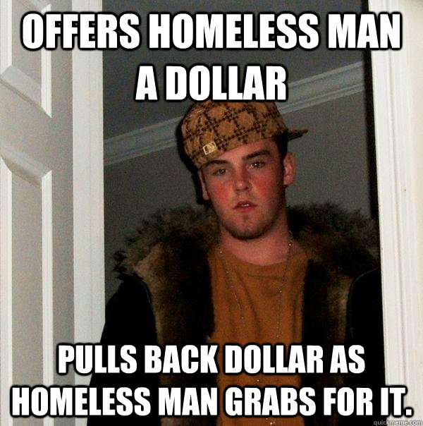 offers homeless man a dollar pulls back dollar as homeless m - Scumbag Steve