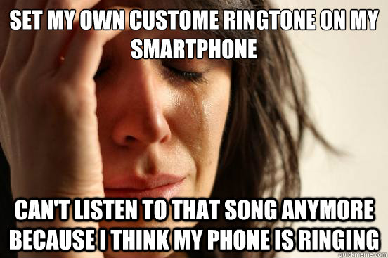 set my own custome ringtone on my smartphone cant listen to - First World Problems