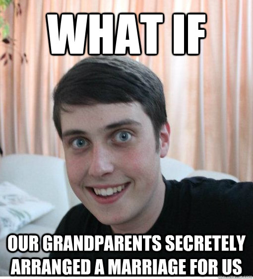 what if our grandparents secretely arranged a marriage for  - Overly Attached Boyfriend