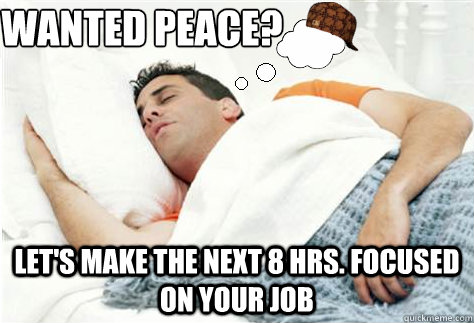 wanted peace lets make the next 8 hrs focused on your job - Scumbag Dream