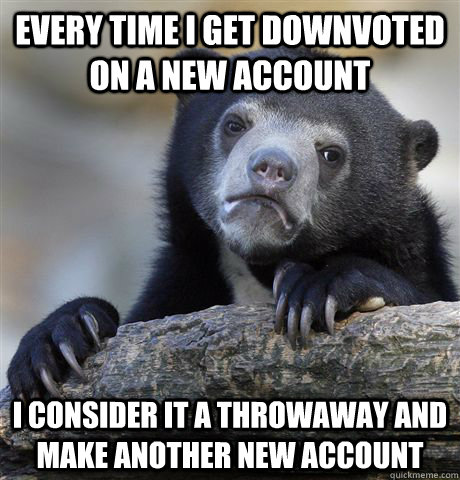 every time i get downvoted on a new account i consider it a  - Confession Bear