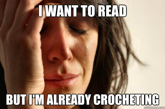 i want to read but im already crocheting - First World Problems