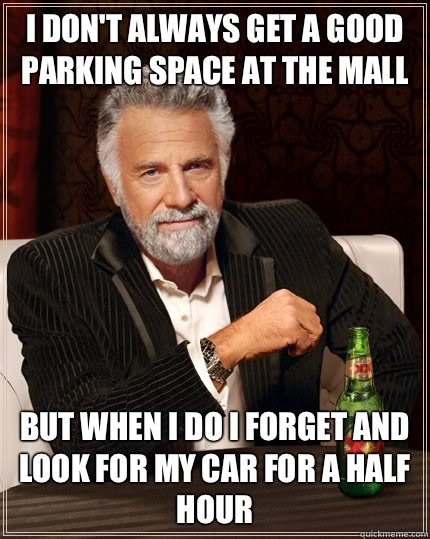 I dont always get a good parking space at the mall but when  - The Most Interesting Man In The World