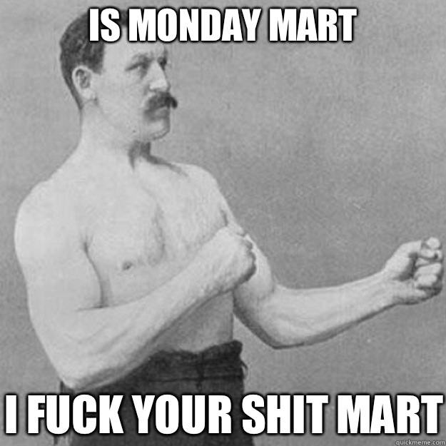 Is Monday Mart I fuck your shit mart - overly manly man