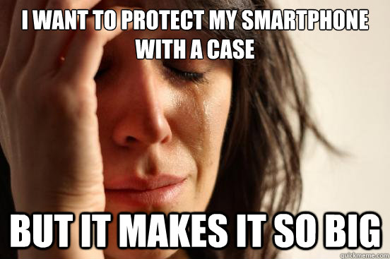 i want to protect my smartphone with a case but it makes it  - First World Problems