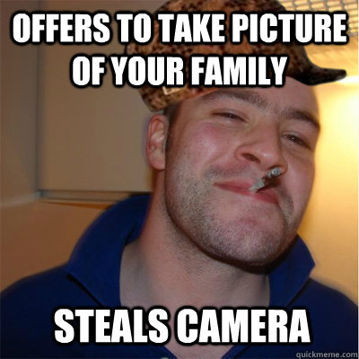 offers to take picture of your family steals camera - Misunderstood Scumbag Good Guy Greg