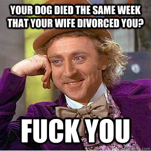 your dog died the same week that your wife divorced you fuc - Condescending Wonka