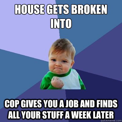 house gets broken into cop gives you a job and finds all you - Success Kid
