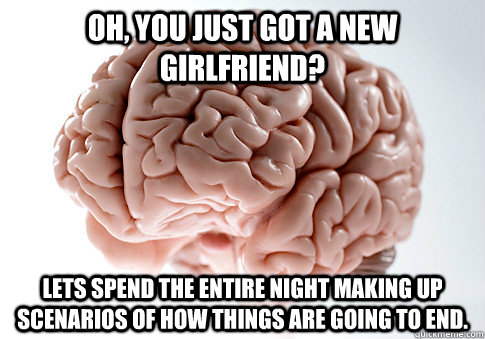 oh you just got a new girlfriend lets spend the entire nig - Scumbag Brain